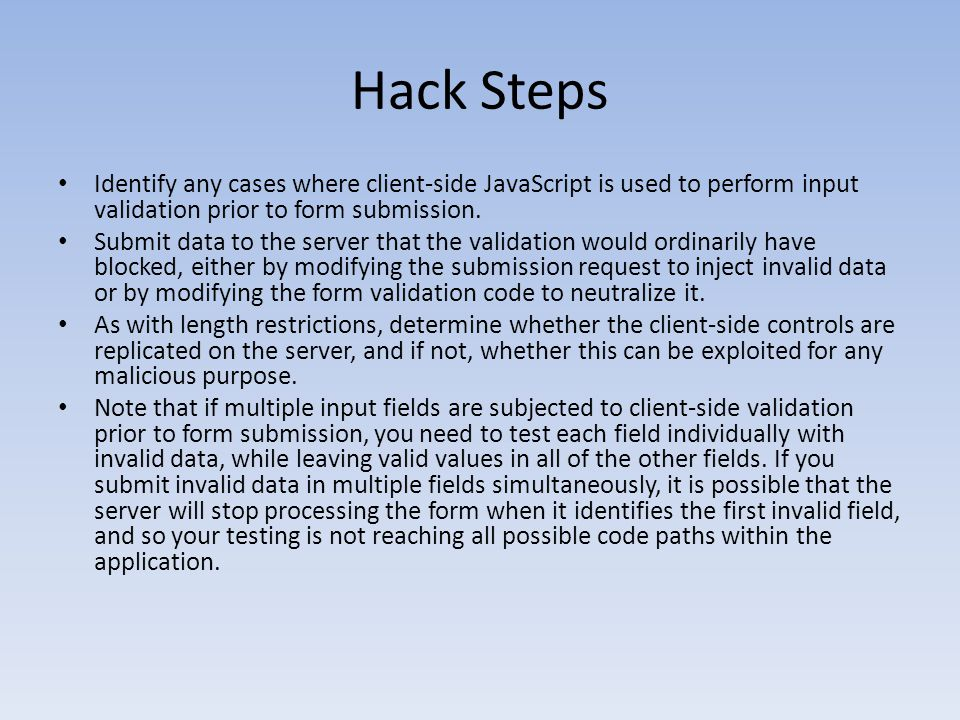 Hack Steps Identify any cases where client-side JavaScript is used to perform input validation prior to form submission.