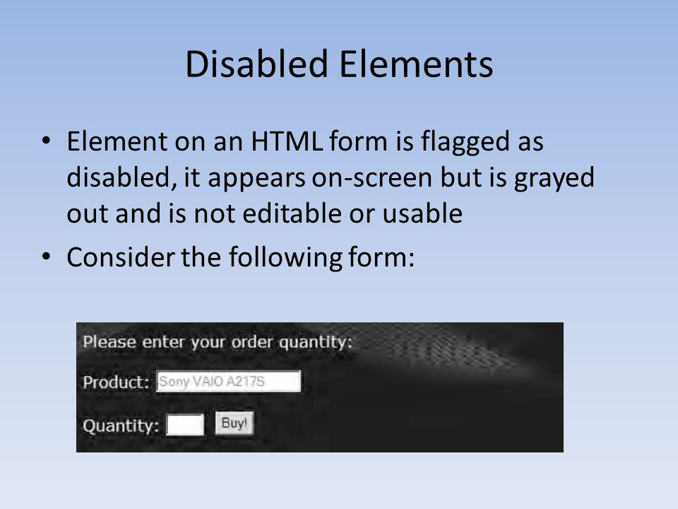 Disabled Elements Element on an HTML form is flagged as disabled, it appears on-screen but is grayed out and is not editable or usable.