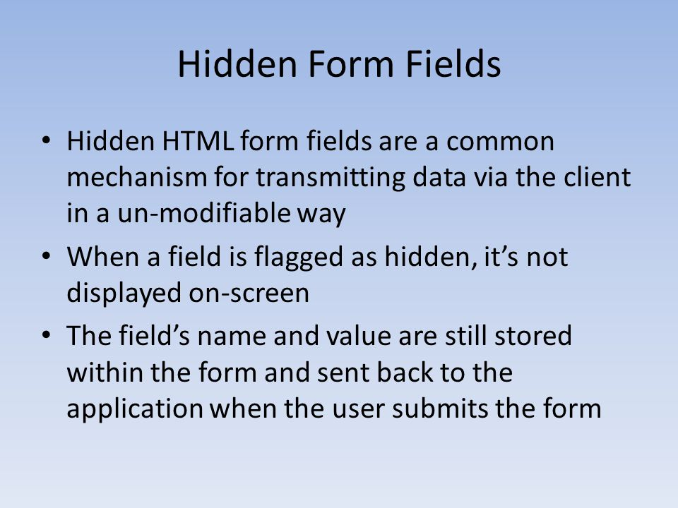 Hidden Form Fields Hidden HTML form fields are a common mechanism for transmitting data via the client in a un-modifiable way.