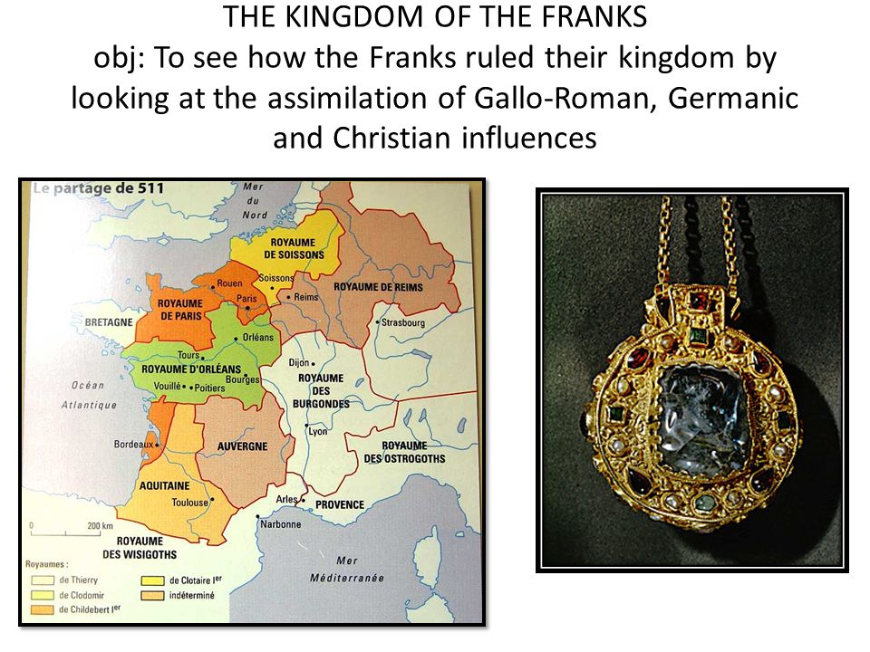 THE KINGDOM OF THE FRANKS obj: To see how the Franks ruled their kingdom by looking at the assimilation of Gallo-Roman, Germanic and Christian influences