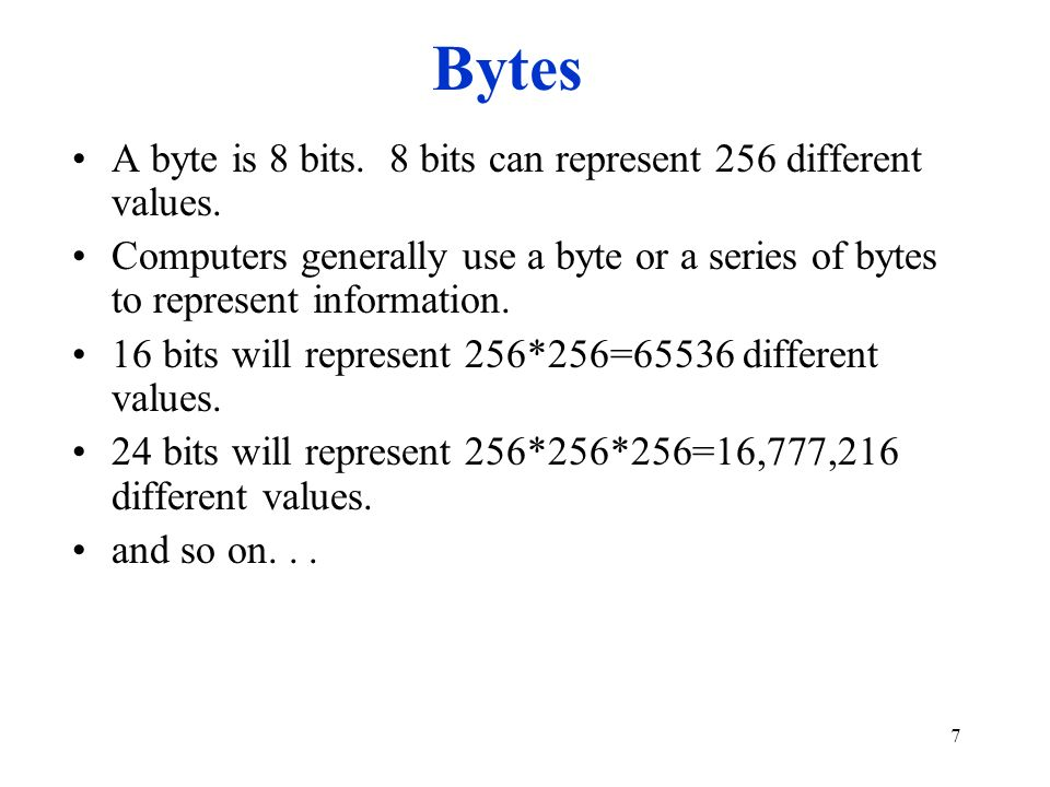 Bytes A byte is 8 bits. 8 bits can represent 256 different values.