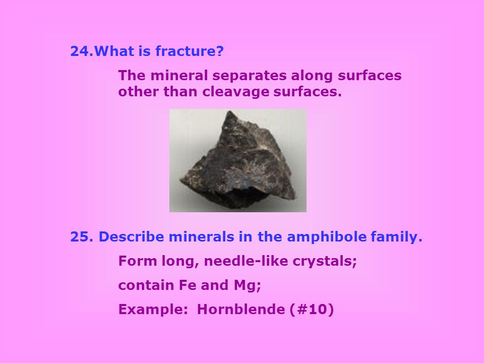 What is fracture The mineral separates along surfaces other than cleavage surfaces. 25. Describe minerals in the amphibole family.