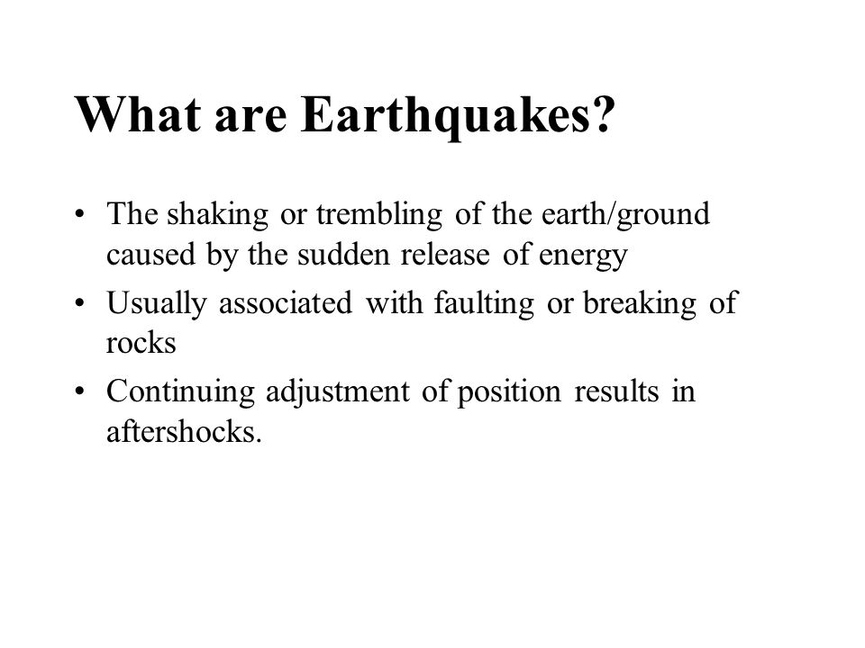 What are Earthquakes The shaking or trembling of the earth/ground caused by the sudden release of energy.
