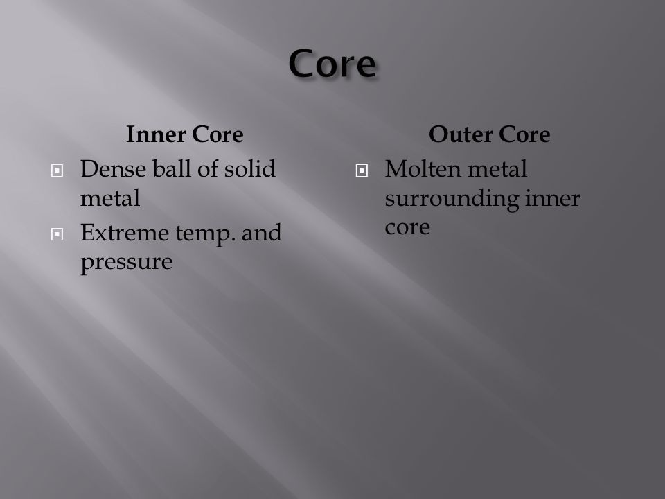 Core Inner Core Dense ball of solid metal Extreme temp. and pressure