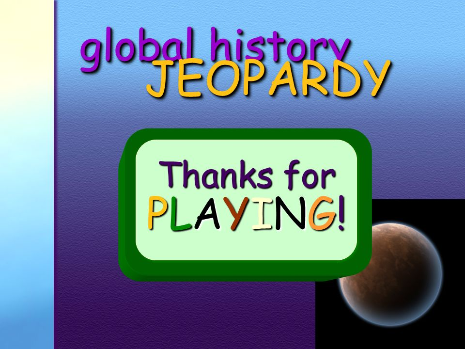 global history JEOPARDY Thanks for PLAYING!