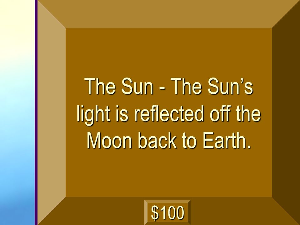 The Sun - The Sun's light is reflected off the Moon back to Earth.