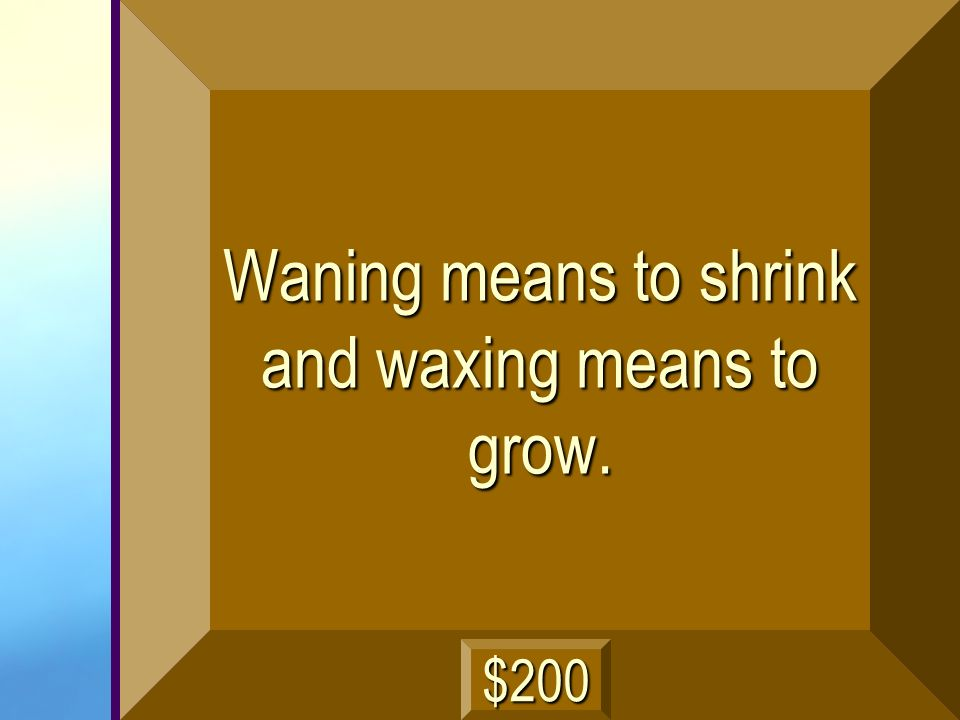 Waning means to shrink and waxing means to grow.