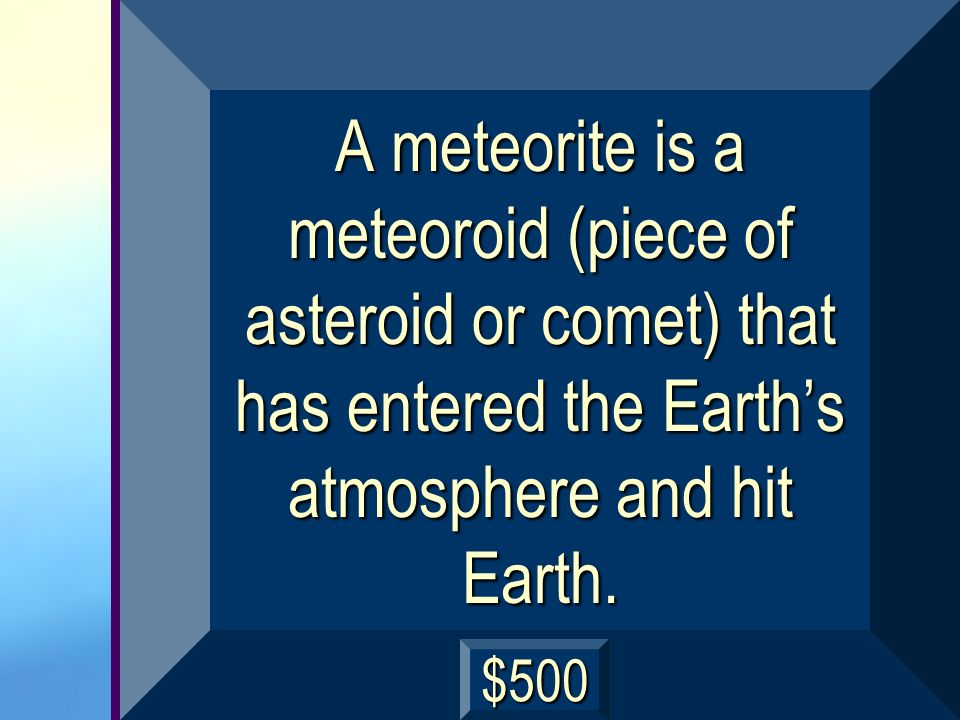 A meteorite is a meteoroid (piece of asteroid or comet) that has entered the Earth's atmosphere and hit Earth.