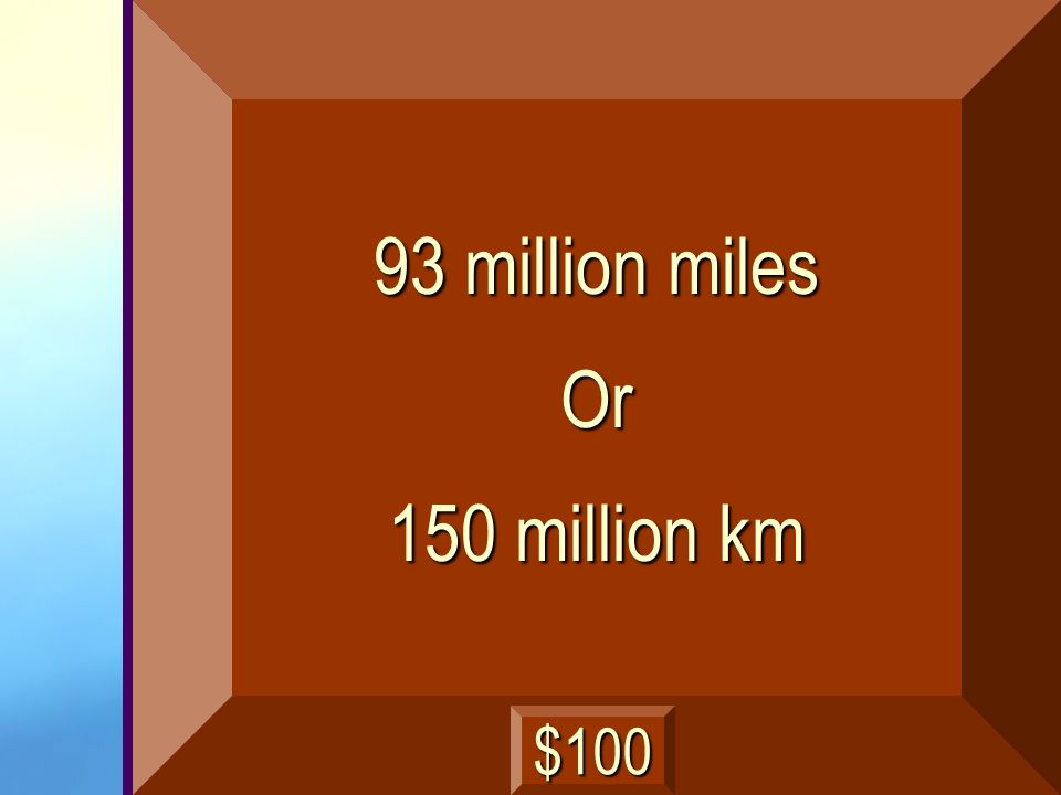 93 million miles Or 150 million km $100