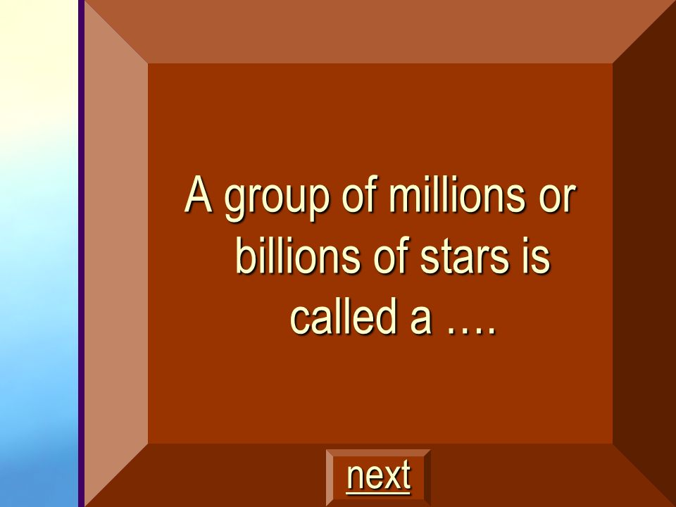A group of millions or billions of stars is called a ….