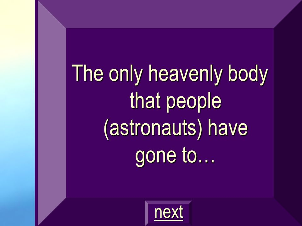 The only heavenly body that people (astronauts) have gone to…