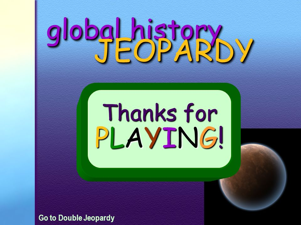global history JEOPARDY Thanks for PLAYING! Go to Double Jeopardy