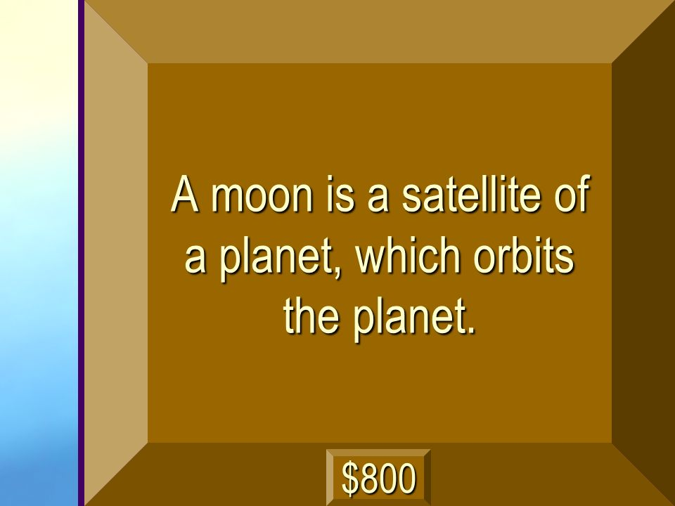 A moon is a satellite of a planet, which orbits the planet.