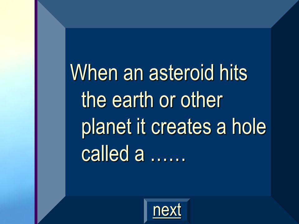 When an asteroid hits the earth or other planet it creates a hole called a ……