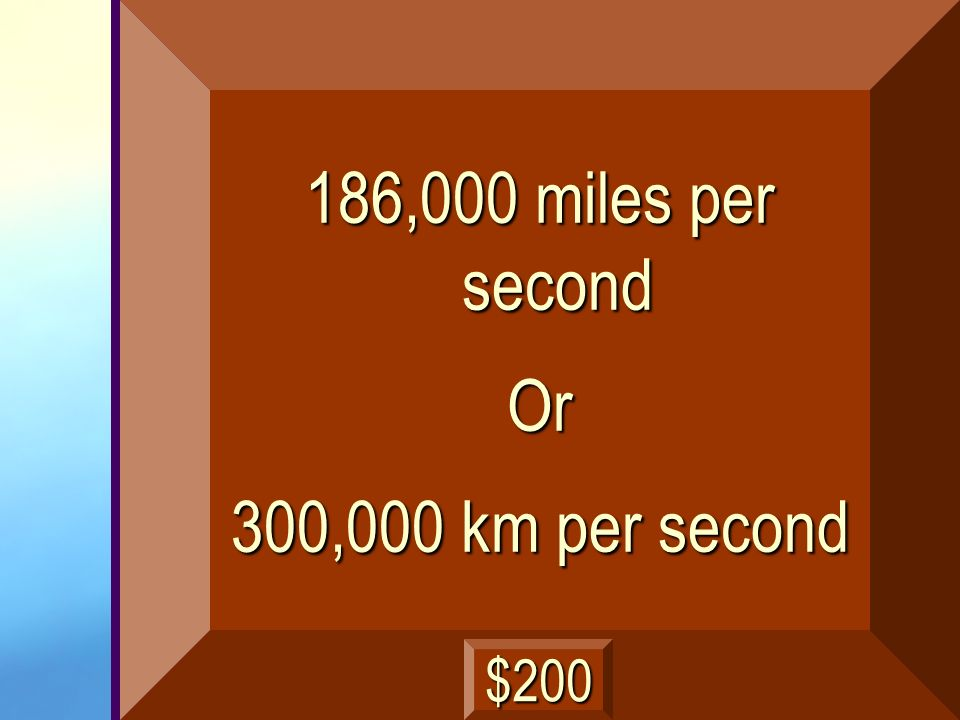186,000 miles per second Or 300,000 km per second $200