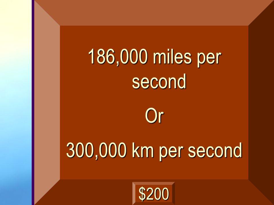 186,000 miles per second Or 300,000 km per second $200