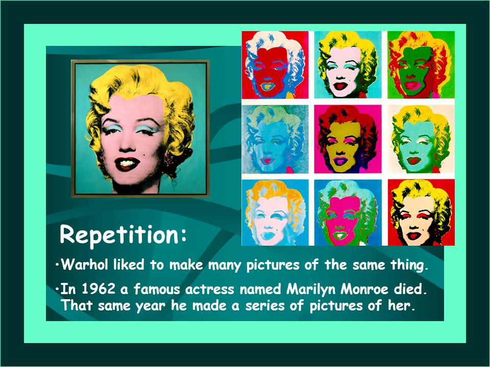 Repetition: Warhol liked to make many pictures of the same thing.