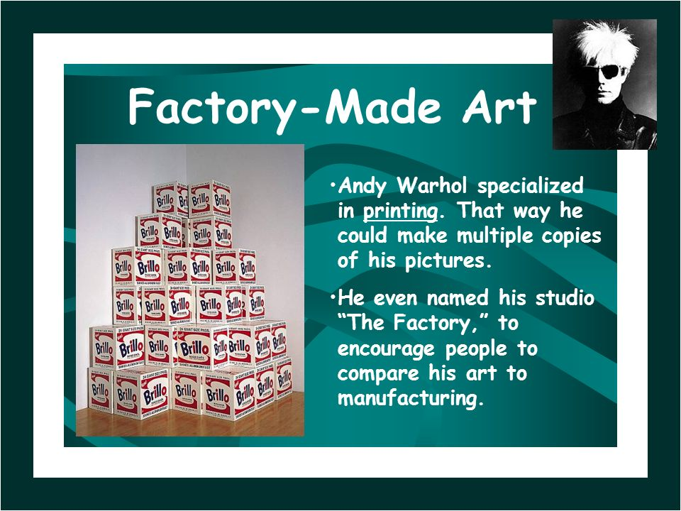 Factory-Made Art Andy Warhol specialized in printing. That way he could make multiple copies of his pictures.