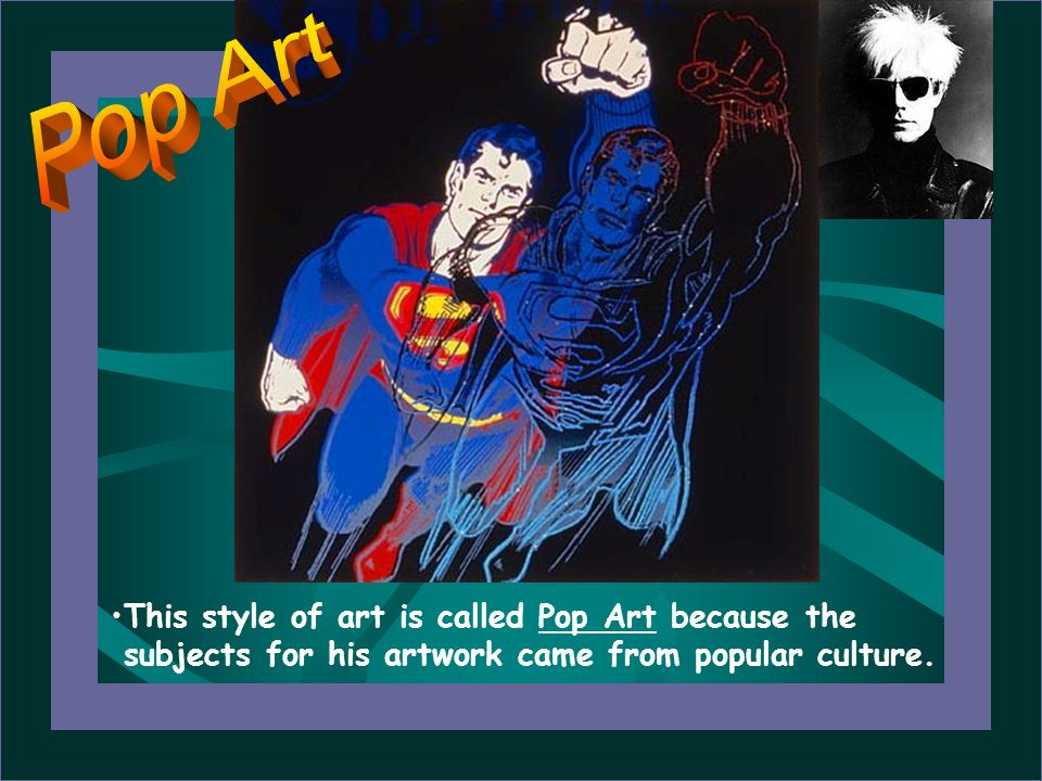 Pop ArtThis style of art is called Pop Art because the subjects for his artwork came from popular culture.