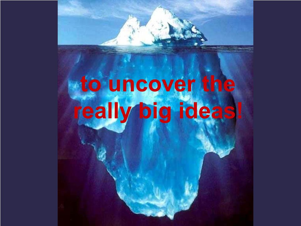 to uncover the really big ideas!
