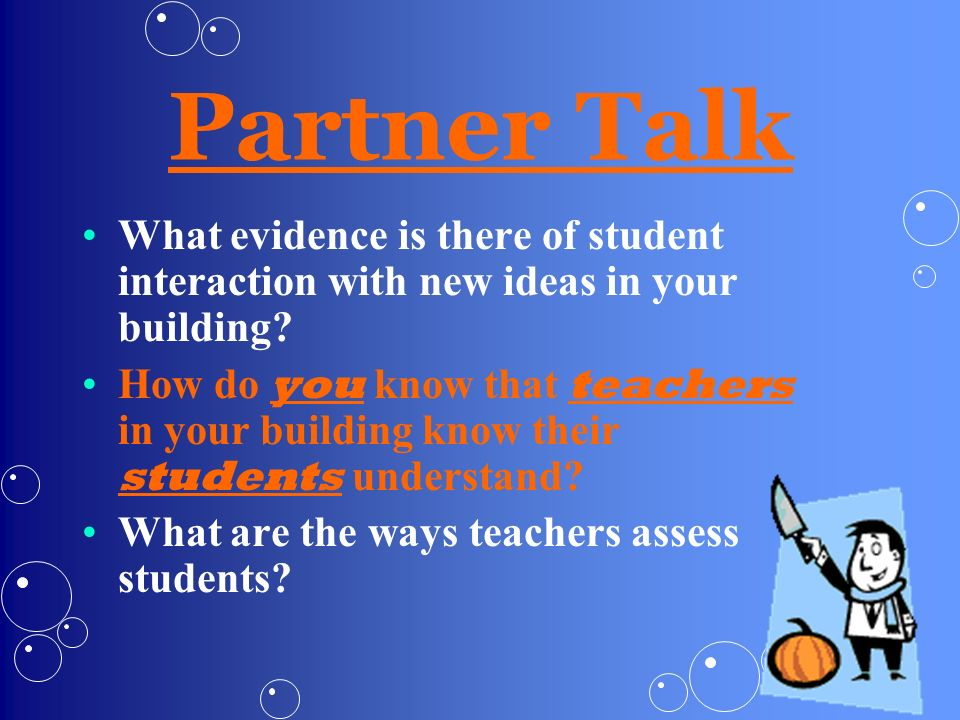 Partner Talk What evidence is there of student interaction with new ideas in your building