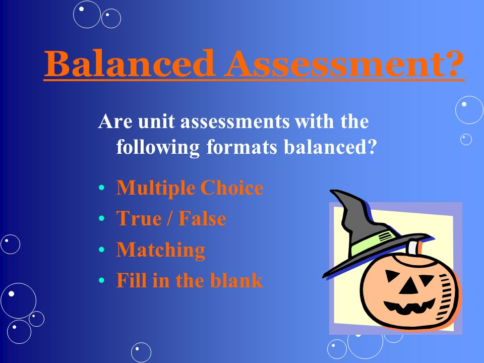 Balanced Assessment Are unit assessments with the following formats balanced Multiple Choice. True / False.