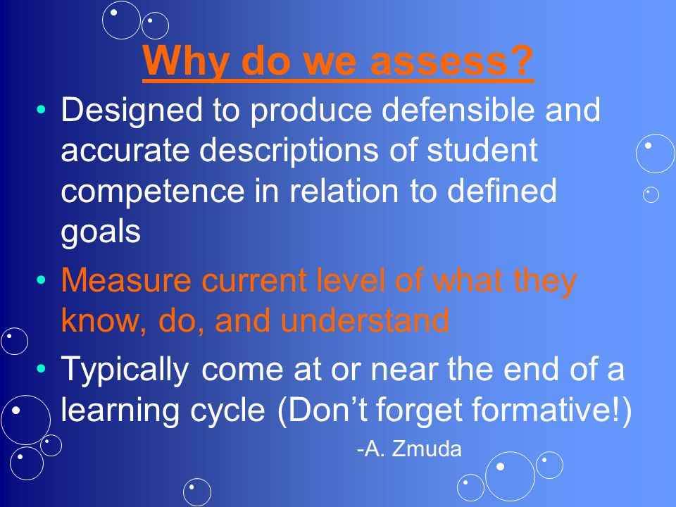 Why do we assess Designed to produce defensible and accurate descriptions of student competence in relation to defined goals.