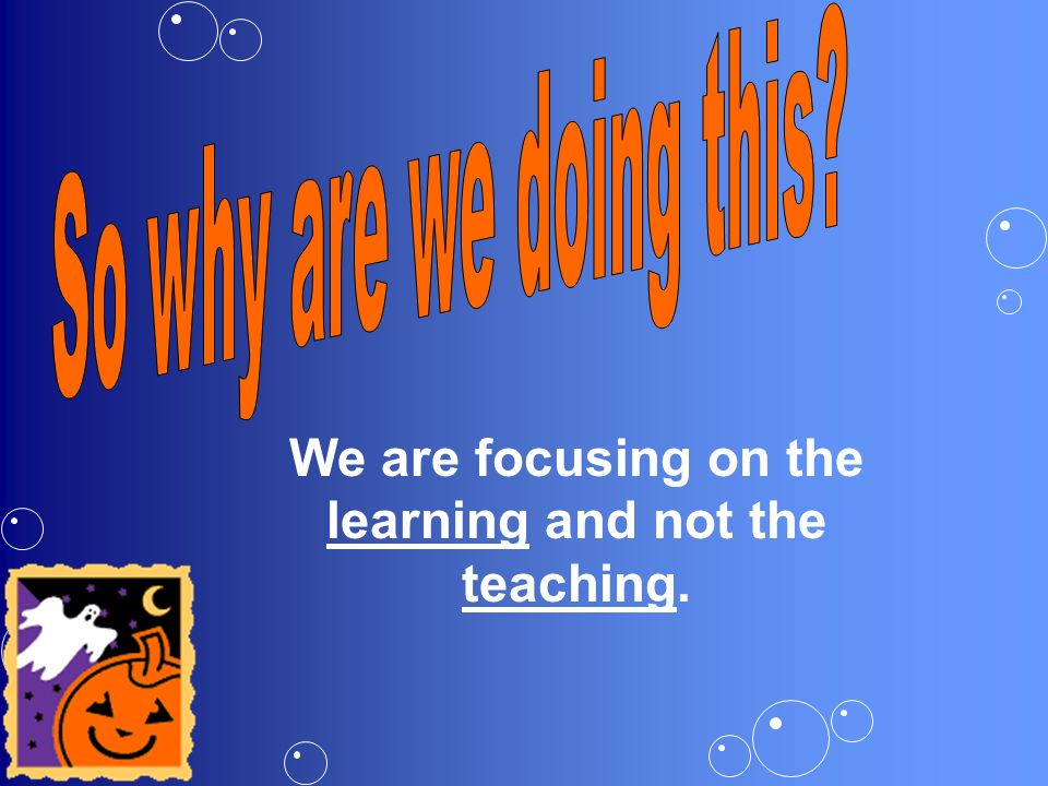 We are focusing on the learning and not the teaching.