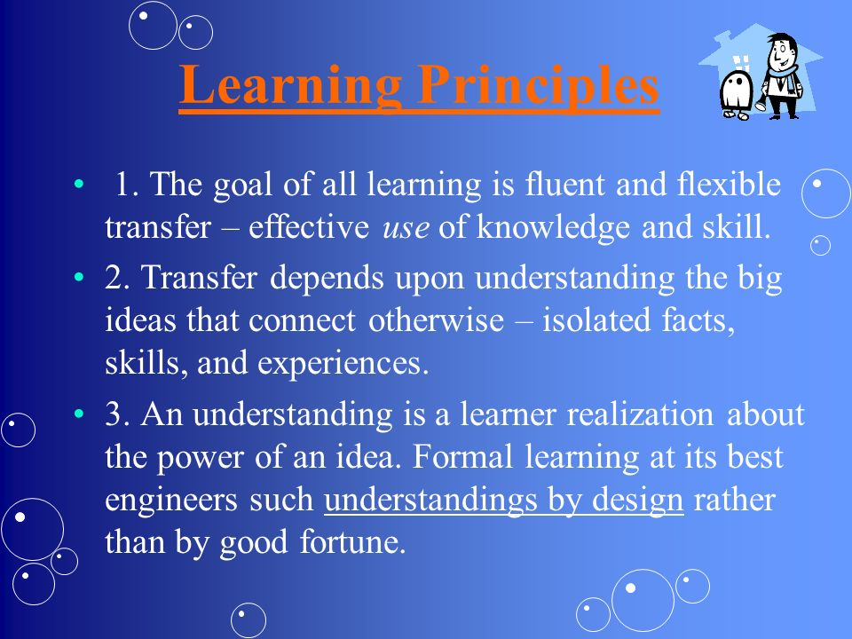 Learning Principles 1. The goal of all learning is fluent and flexible transfer – effective use of knowledge and skill.