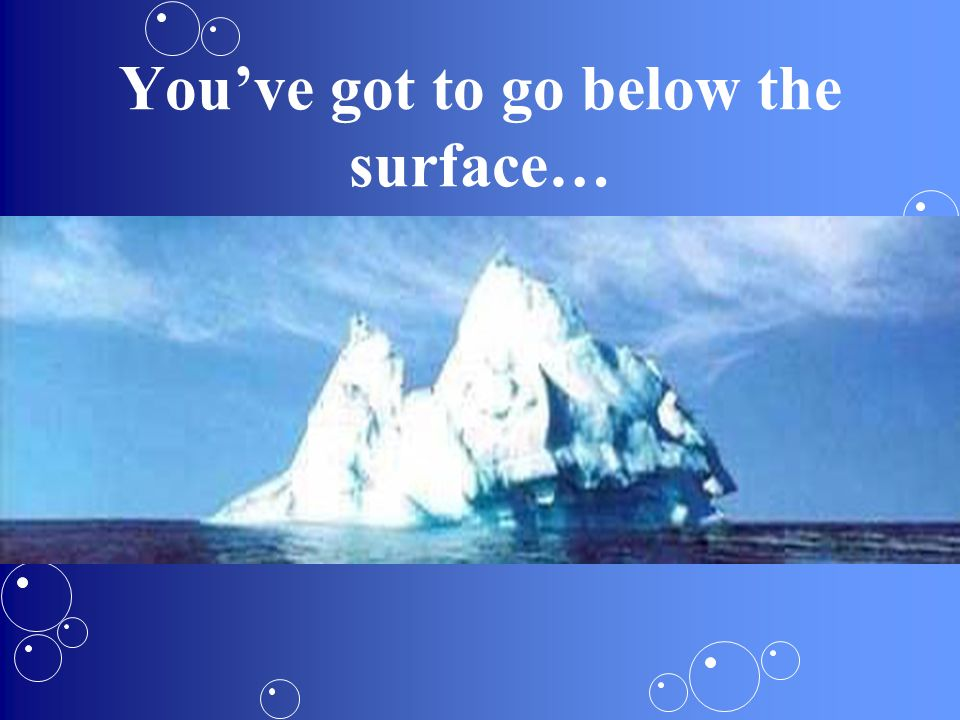 You've got to go below the surface…