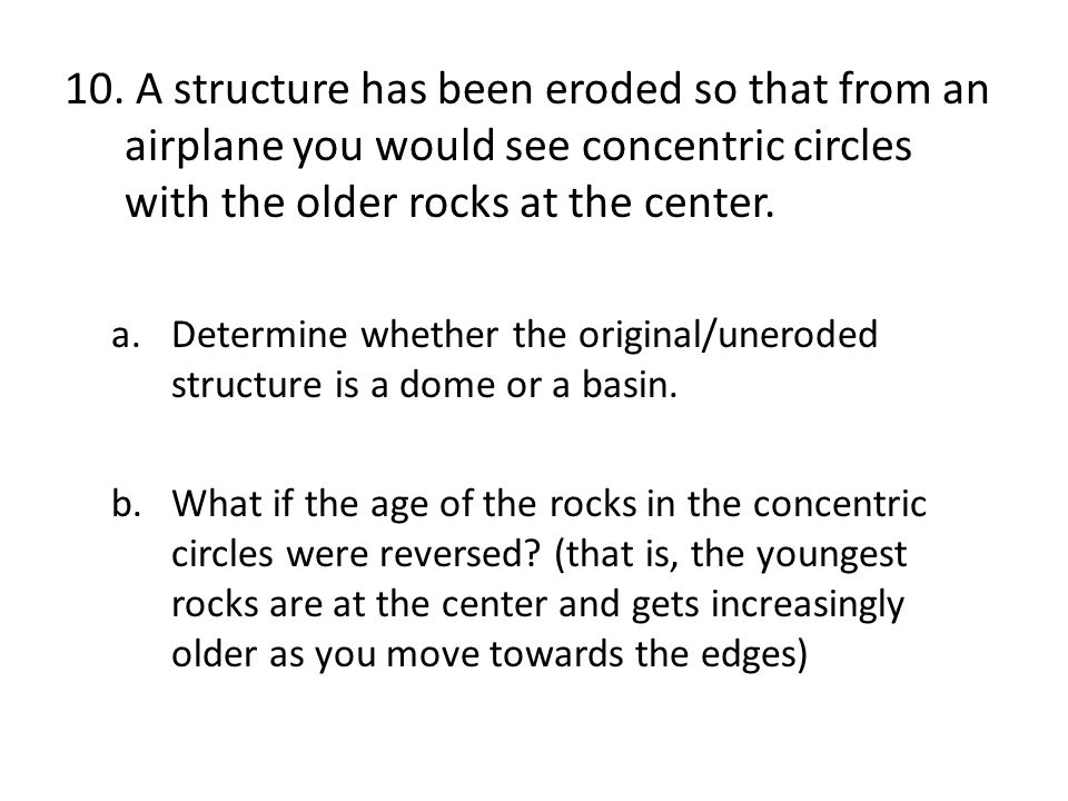A structure has been eroded so that from an airplane you would see concentric circles with the older rocks at the center.