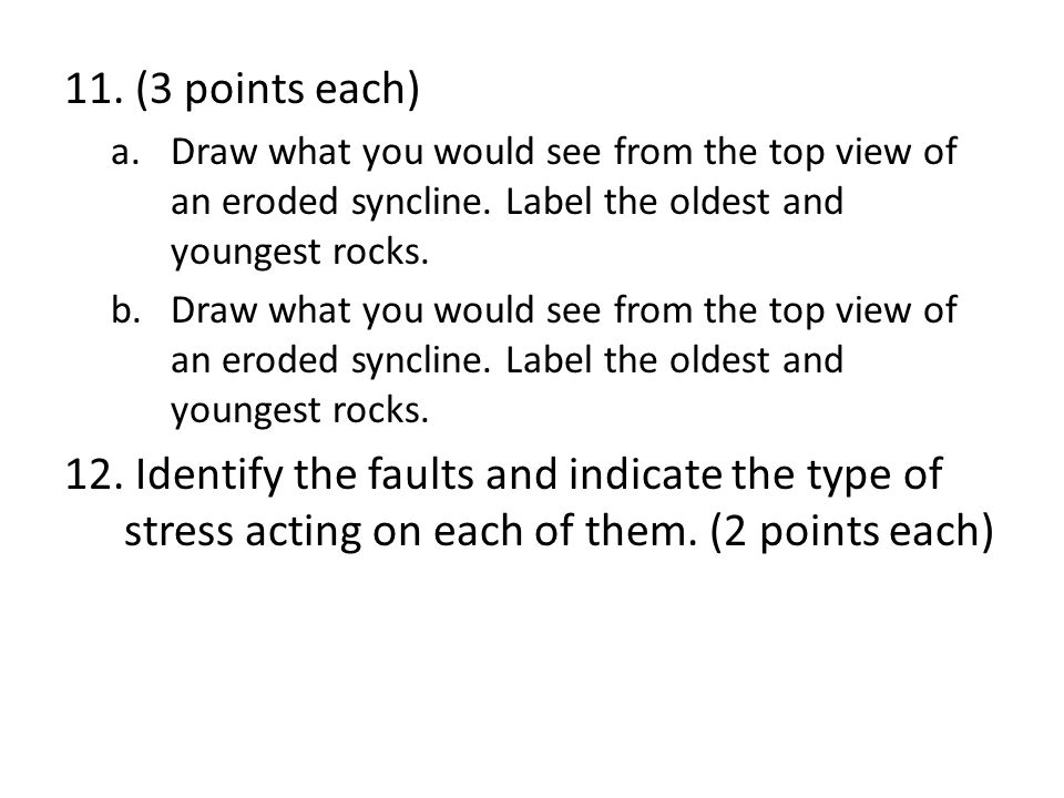 (3 points each) Draw what you would see from the top view of an eroded syncline. Label the oldest and youngest rocks.