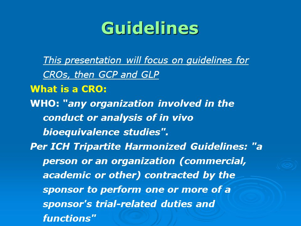 Guidelines This presentation will focus on guidelines for CROs, then GCP and GLP. What is a CRO: