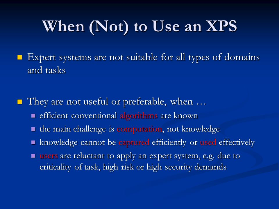 When (Not) to Use an XPS Expert systems are not suitable for all types of domains and tasks. They are not useful or preferable, when …