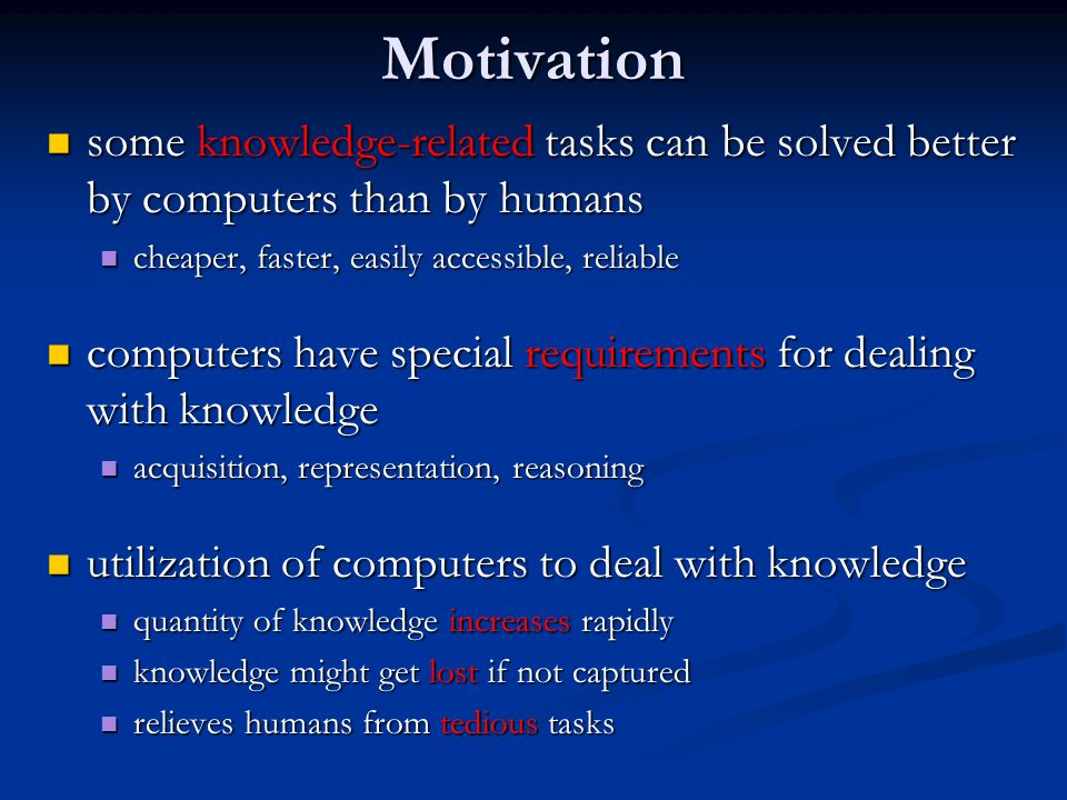 Motivation some knowledge-related tasks can be solved better by computers than by humans. cheaper, faster, easily accessible, reliable.