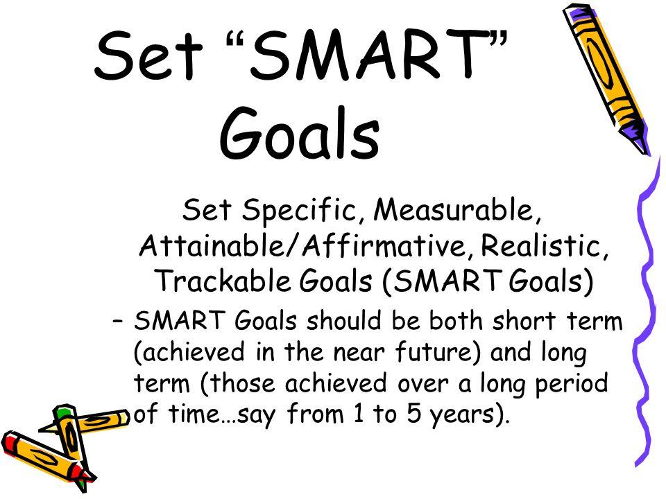 Set SMART Goals Set Specific, Measurable, Attainable/Affirmative, Realistic, Trackable Goals (SMART Goals)