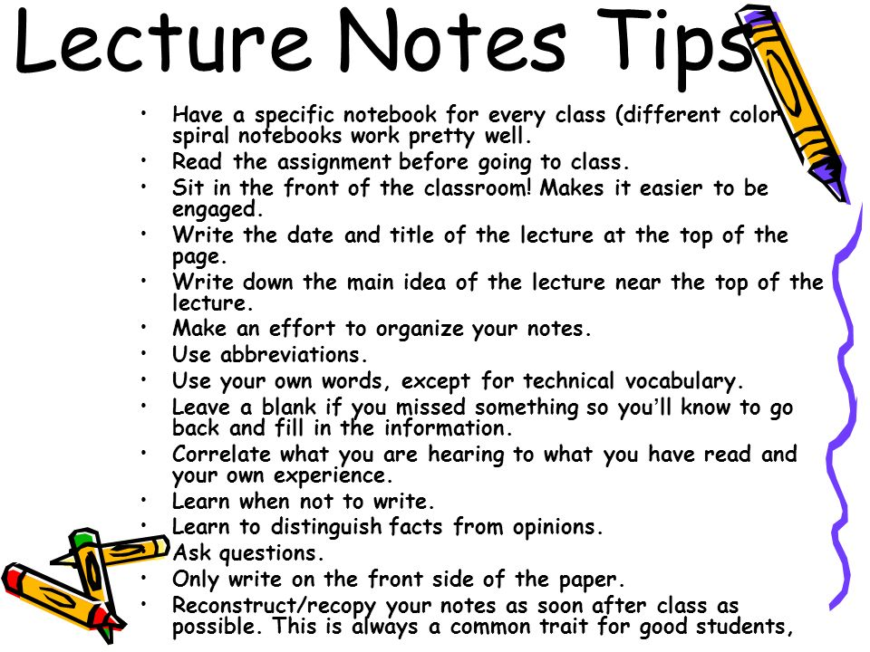 Lecture Notes Tips Have a specific notebook for every class (different color spiral notebooks work pretty well.