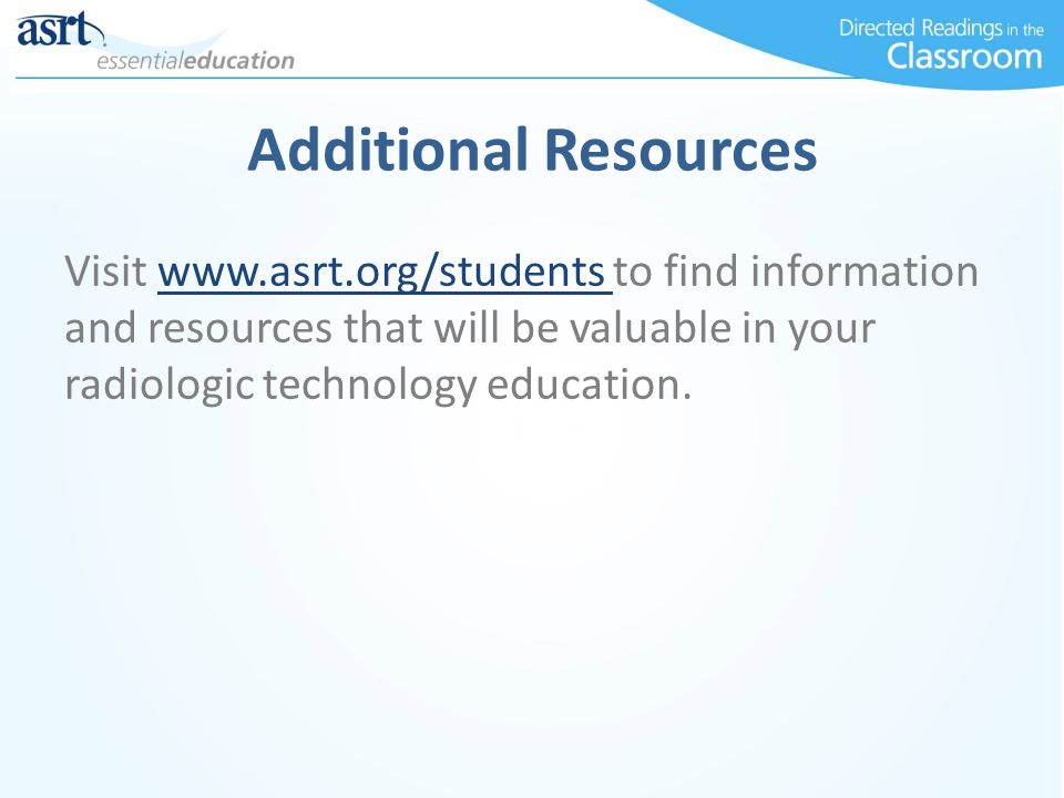 Additional Resources Visit www.asrt.org/students to find information and resources that will be valuable in your radiologic technology education.