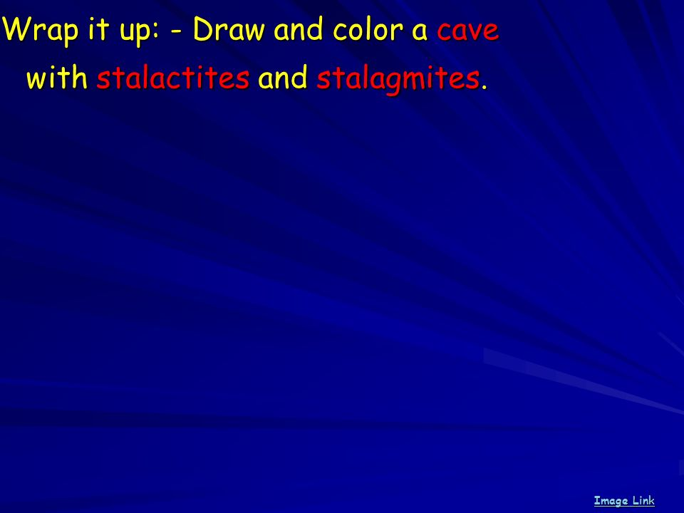 Wrap it up: - Draw and color a cave with stalactites and stalagmites.