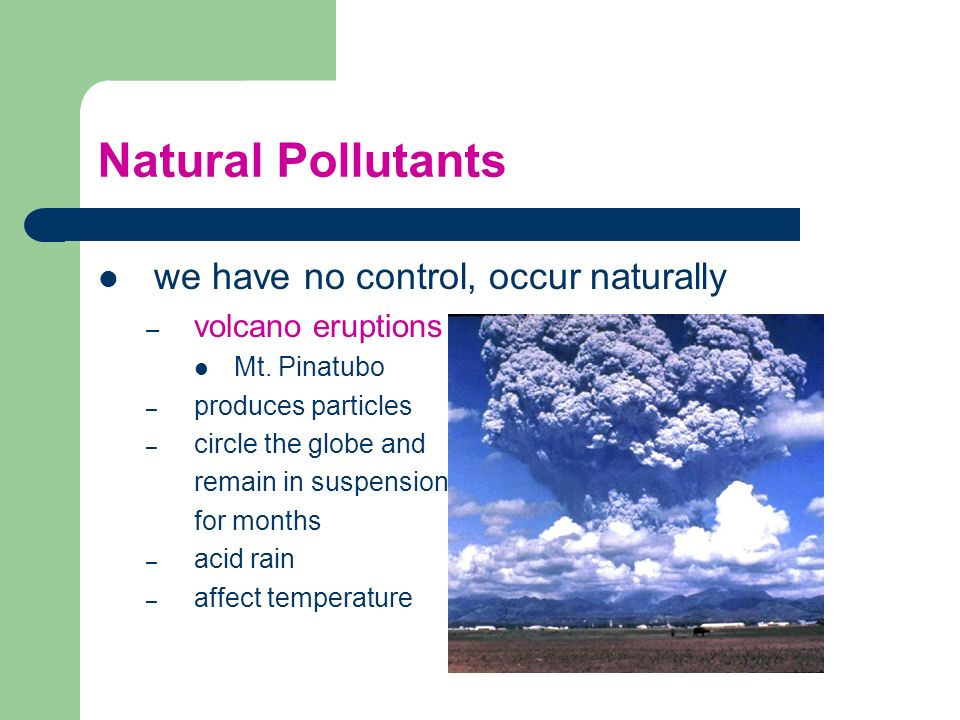 Natural Pollutants we have no control, occur naturally