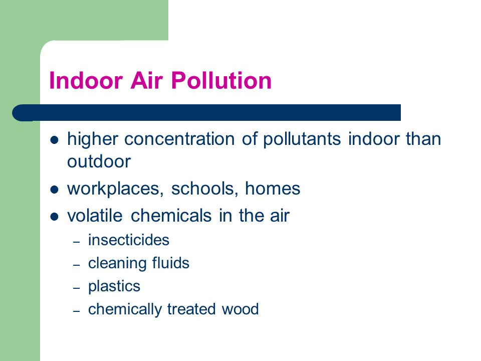 Indoor Air Pollution higher concentration of pollutants indoor than outdoor. workplaces, schools, homes.