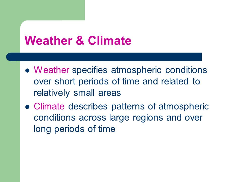 Weather & Climate Weather specifies atmospheric conditions over short periods of time and related to relatively small areas.