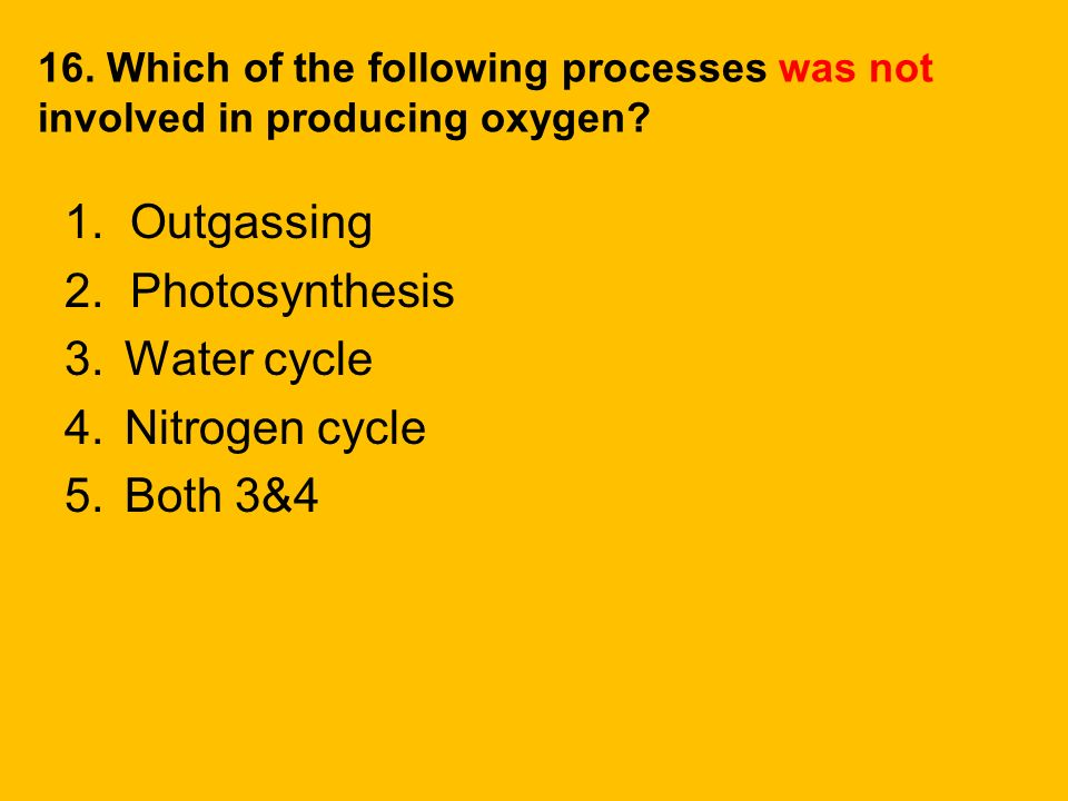1. Outgassing 2. Photosynthesis Water cycle Nitrogen cycle Both 3&4