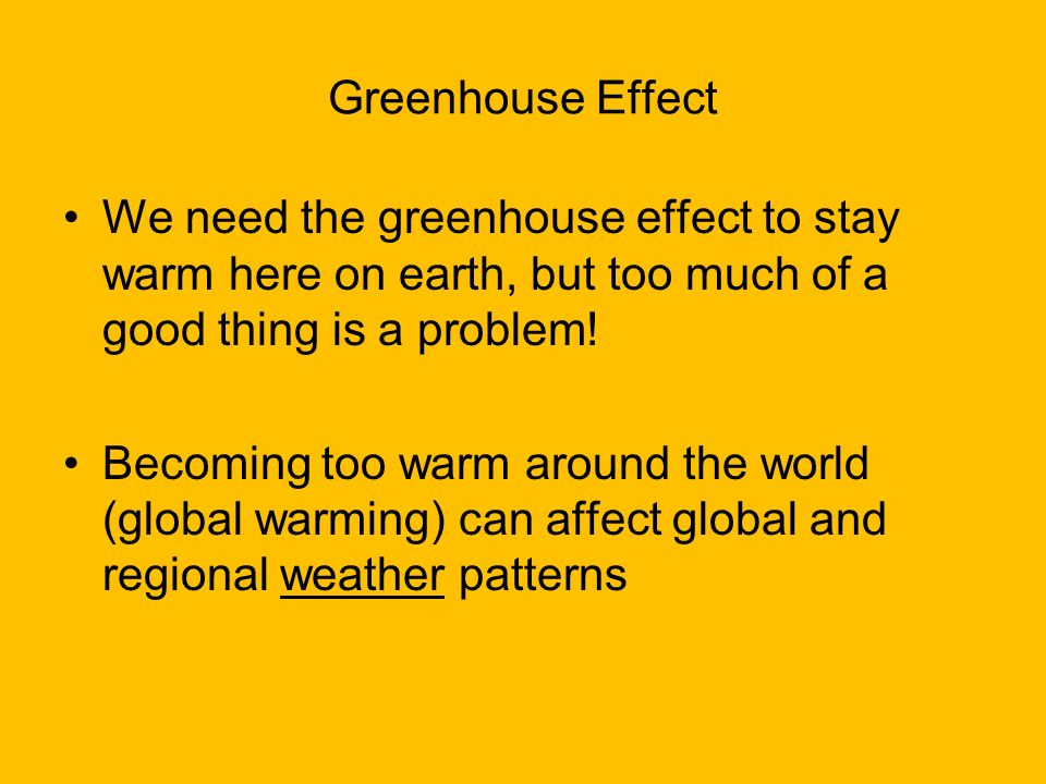 Greenhouse Effect We need the greenhouse effect to stay warm here on earth, but too much of a good thing is a problem!