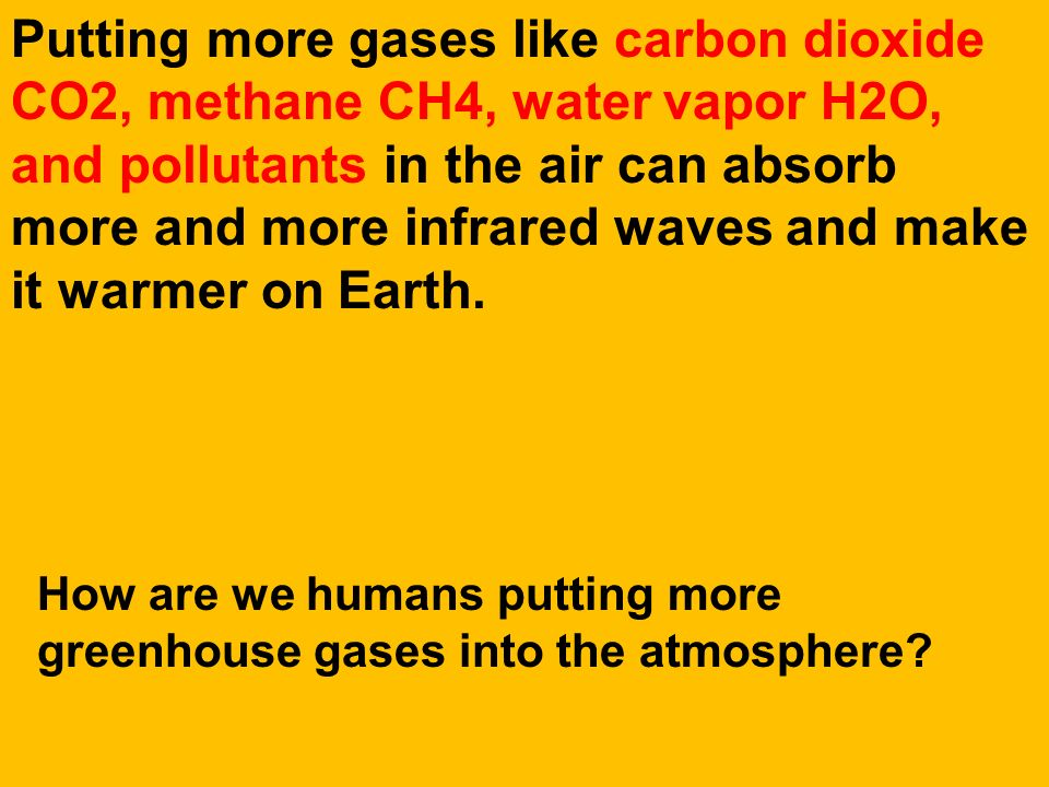 Putting more gases like carbon dioxide CO2, methane CH4, water vapor H2O, and pollutants in the air can absorb more and more infrared waves and make it warmer on Earth.