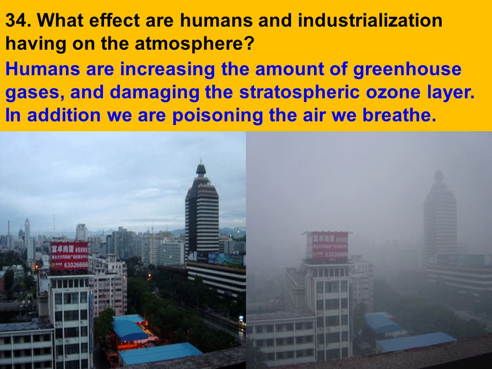 34. What effect are humans and industrialization having on the atmosphere