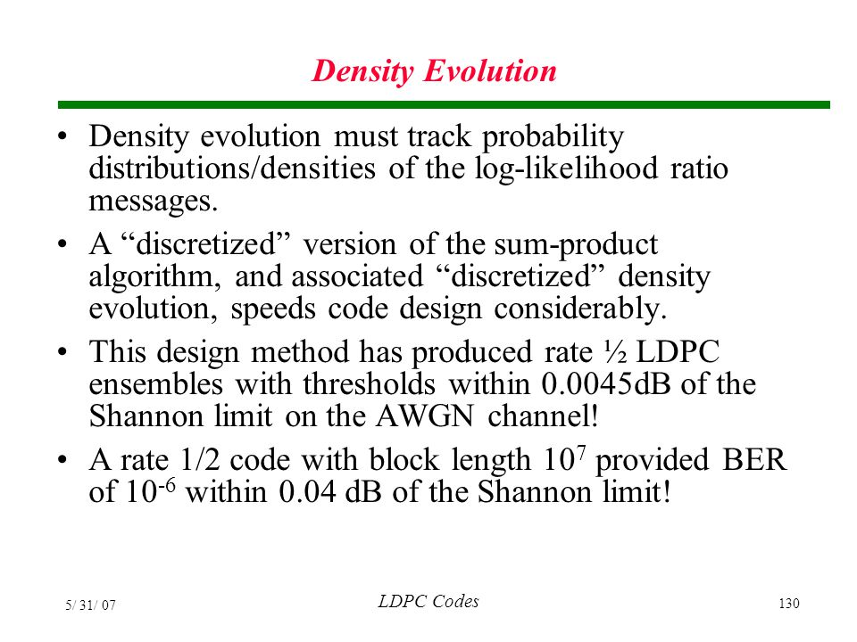 Density Evolution Density evolution must track probability distributions/densities of the log-likelihood ratio messages.