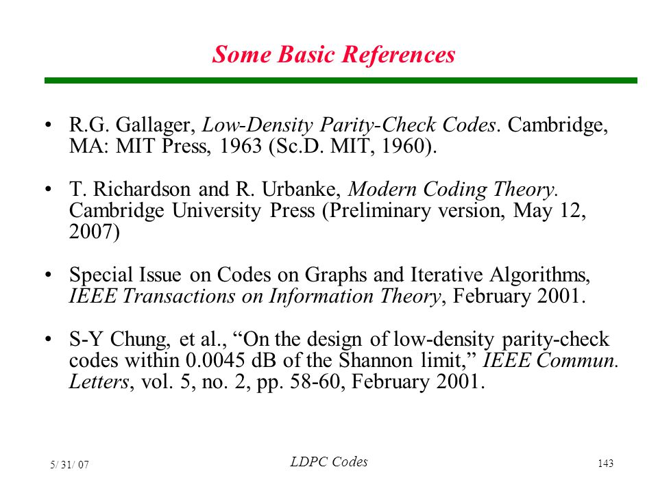 Some Basic References R.G. Gallager, Low-Density Parity-Check Codes. Cambridge, MA: MIT Press, 1963 (Sc.D. MIT, 1960).