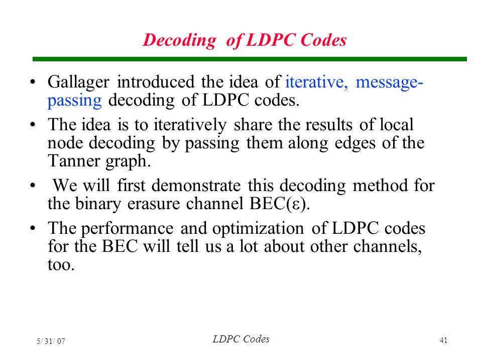 Decoding of LDPC Codes Gallager introduced the idea of iterative, message-passing decoding of LDPC codes.