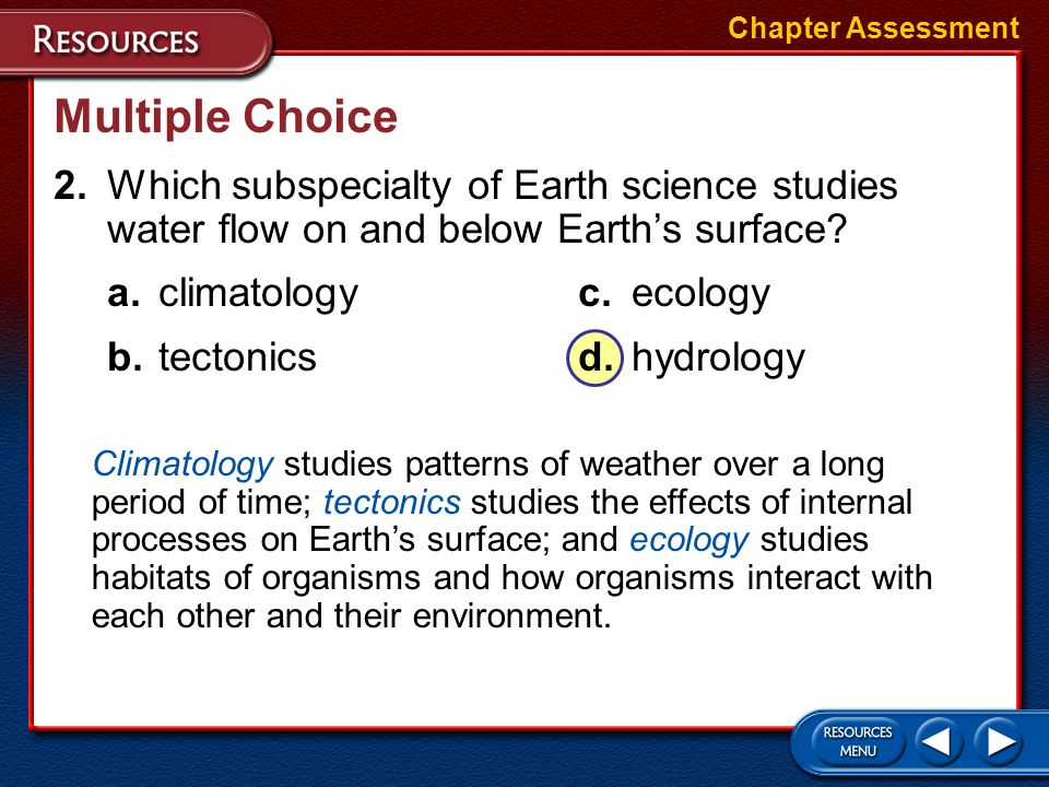 Chapter Assessment Multiple Choice. 2. Which subspecialty of Earth science studies water flow on and below Earth's surface
